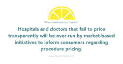 When healthcare is a lemon; Hospitals and doctors that fail to price transparently will be over-run by market-based initiatives to inform consumers regarding procedure pricing.
